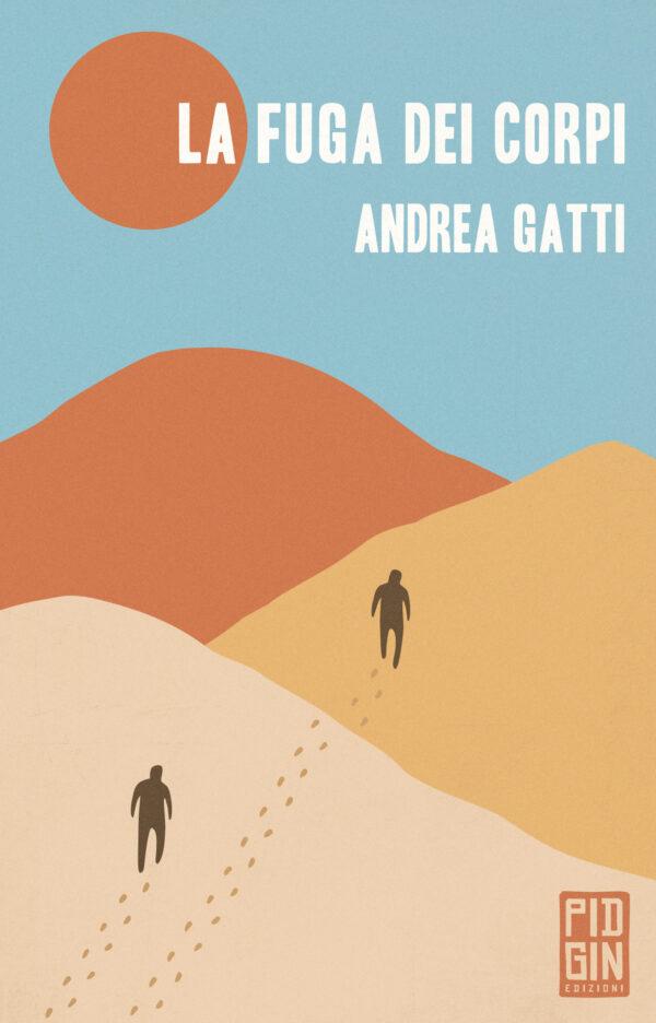 Andrea Gatti - La fuga dei corpi - Pidgin Edizioni